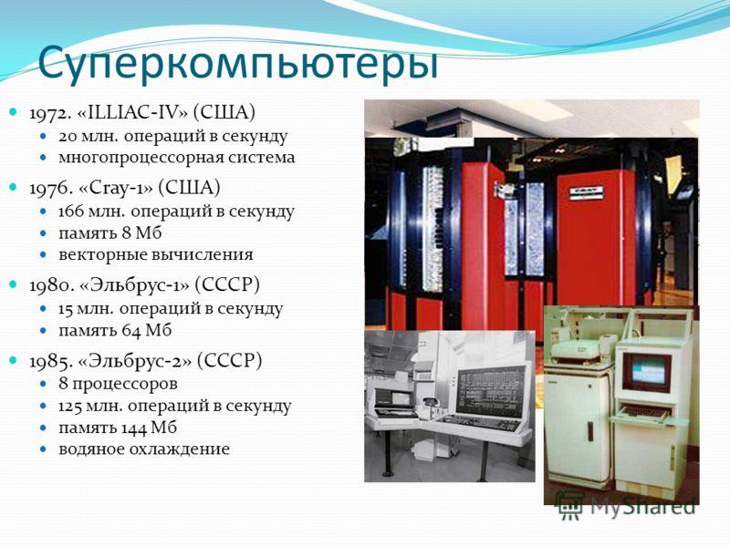Суперкомпьютеры 1972. «ILLIAC-IV» (США) 20 млн. операций в секунду многопроцессорная система 1976. «Cray-1» (США) 166 млн. операций в секунду память 8 Мб векторные вычисления 1980. «Эльбрус-1» (СССР) 15 млн. операций в секунду память 64 Мб 1985. «Эль
