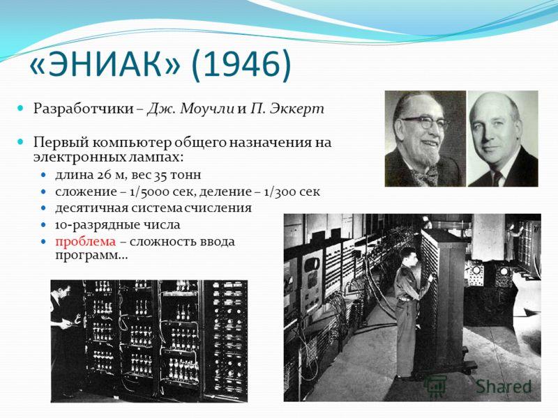 «ЭНИАК» (1946) Разработчики – Дж. Моучли и П. Эккерт Первый компьютер общего назначения на электронных лампах: длина 26 м, вес 35 тонн сложение – 1/5000 сек, деление – 1/300 сек десятичная система счисления 10-разрядные числа проблема – сложность вво