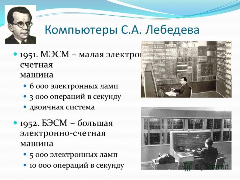 Компьютеры С.А. Лебедева 1951. МЭСМ – малая электронно- счетная машина 6 000 электронных ламп 3 000 операций в секунду двоичная система 1952. БЭСМ – большая электронно-счетная машина 5 000 электронных ламп 10 000 операций в секунду