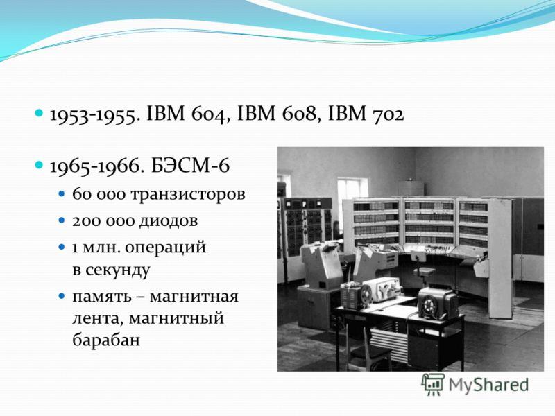 1953-1955. IBM 604, IBM 608, IBM 702 1965-1966. БЭСМ-6 60 000 транзисторов 200 000 диодов 1 млн. операций в секунду память – магнитная лента, магнитный барабан