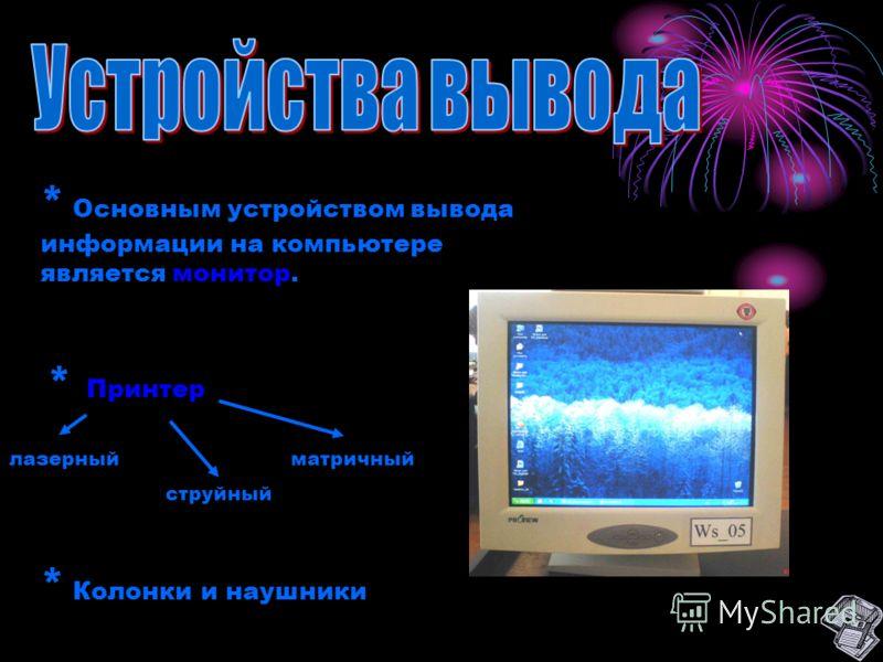 * Основным устройством вывода информации на компьютере является монитор. * Принтер лазерныйматричный струйный * Колонки и наушники