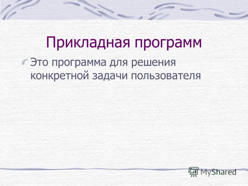 Прикладная программ Это программа для решения конкретной задачи пользователя