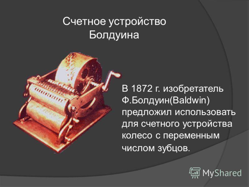 В 1872 г. изобретатель Ф.Болдуин(Baldwin) предложил использовать для счетного устройства колесо с переменным числом зубцов. Счетное устройство Болдуина
