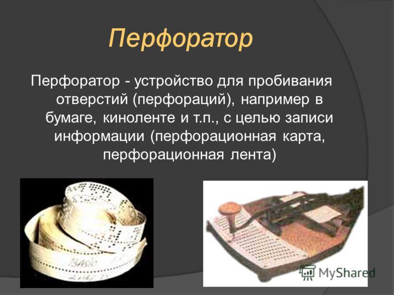 Перфоратор Перфоратор - устройство для пробивания отверстий (перфораций), например в бумаге, киноленте и т.п., с целью записи информации (перфорационная карта, перфорационная лента)