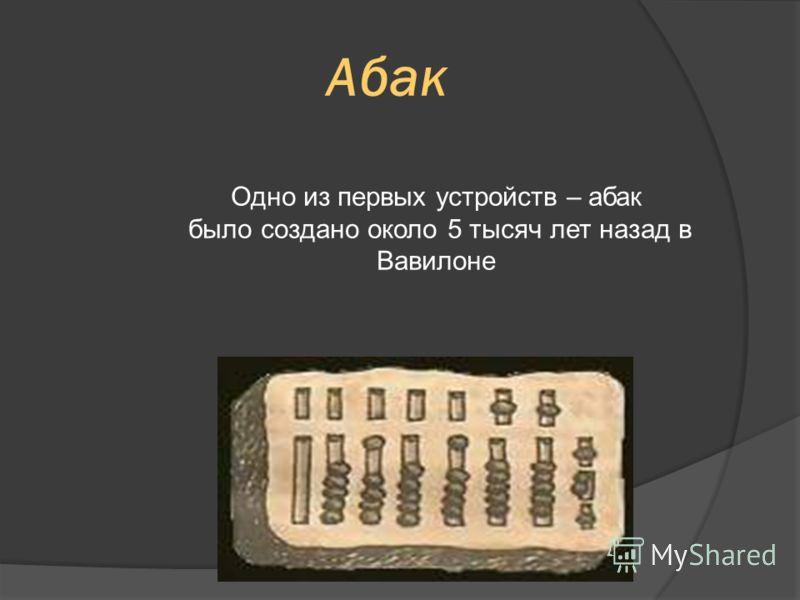 Одно из первых устройств – абак было создано около 5 тысяч лет назад в Вавилоне Абак