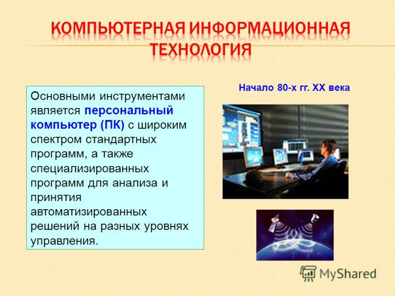 Основными инструментами является персональный компьютер (ПК) с широким спектром стандартных программ, а также специализированных программ для анализа и принятия автоматизированных решений на разных уровнях управления. Начало 80-х гг. XX века