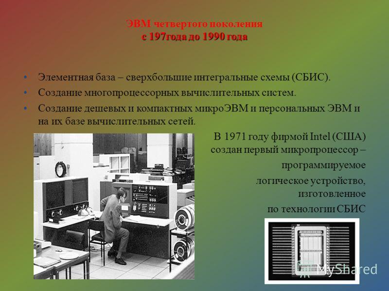 с 197года до 1990 года ЭВМ четвертого поколения с 197года до 1990 года Элементная база – сверхбольшие интегральные схемы (СБИС). Создание многопроцессорных вычислительных систем. Создание дешевых и компактных микроЭВМ и персональных ЭВМ и на их базе