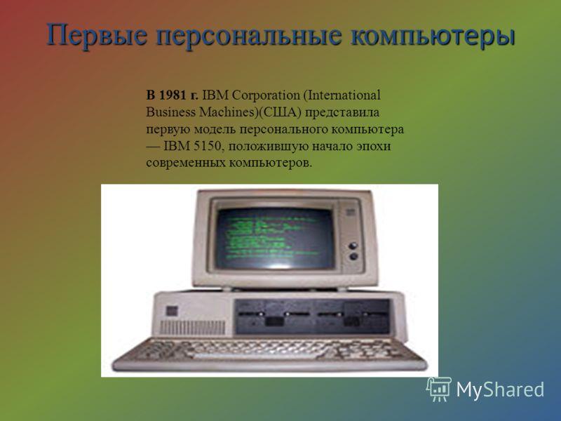 Первые персональные компь ютеры В 1981 г. IBM Corporation (International Business Machines)(США) представила первую модель персонального компьютера IBM 5150, положившую начало эпохи современных компьютеров.