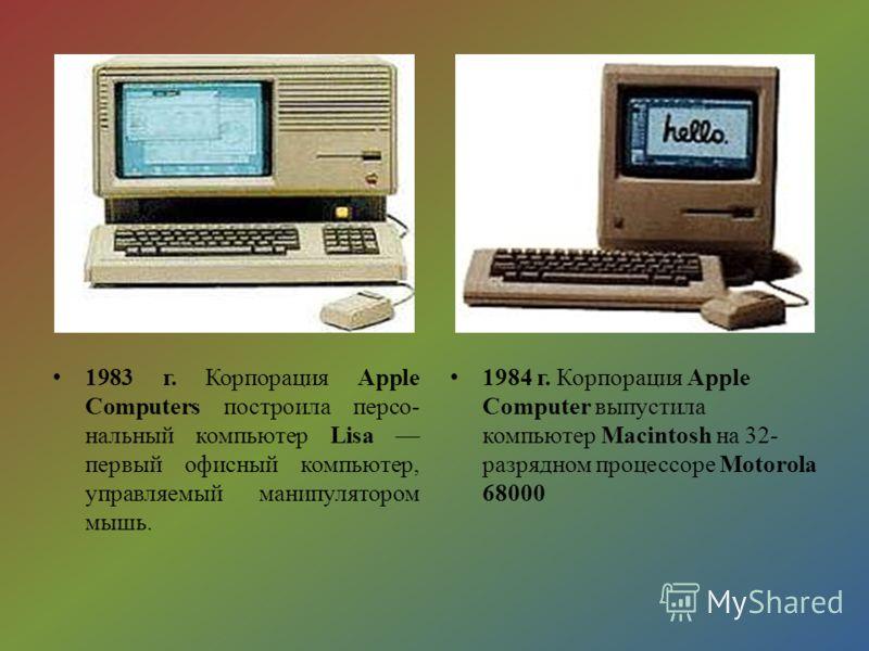 1983 г. Корпорация Apple Computers построила персо- нальный компьютер Lisa первый офисный компьютер, управляемый манипулятором мышь. 1984 г. Корпорация Apple Computer выпустила компьютер Macintosh на 32- разрядном процессоре Motorola 68000