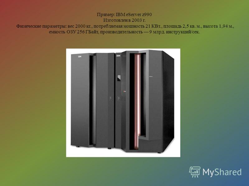 Пример: IBM eServer z990 Изготовлен в 2003 г. Физические параметры: вес 2000 кг., потребляемая мощность 21 КВт., площадь 2,5 кв. м., высота 1,94 м., емкость ОЗУ 256 ГБайт, производительность 9 млрд. инструкций/сек.
