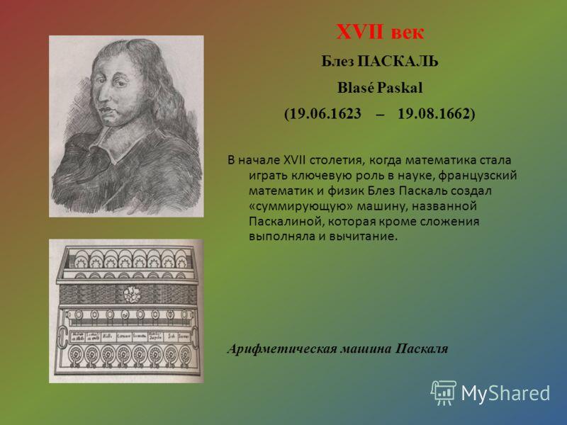 XVII век Блез ПАСКАЛЬ Blasé Paskal (19.06.1623 – 19.08.1662) В начале XVII столетия, когда математика стала играть ключевую роль в науке, французский математик и физик Блез Паскаль создал «суммирующую» машину, названной Паскалиной, которая кроме слож