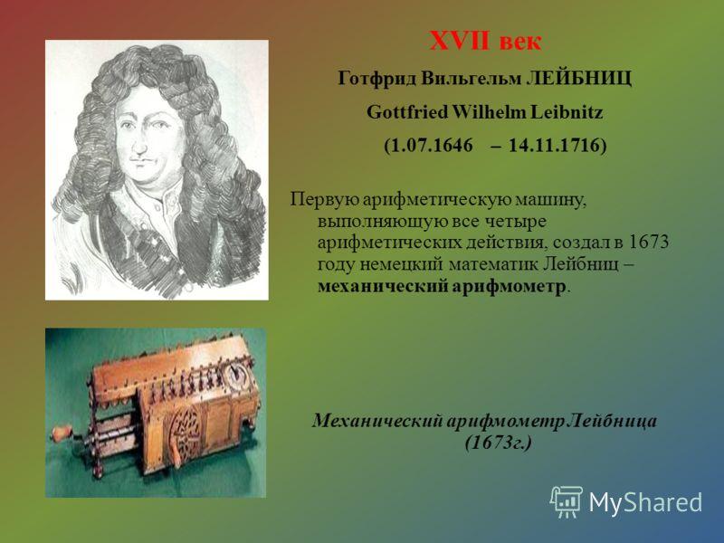 XVII век Готфрид Вильгельм ЛЕЙБНИЦ Gottfried Wilhelm Leibnitz (1.07.1646 – 14.11.1716) Первую арифметическую машину, выполняющую все четыре арифметических действия, создал в 1673 году немецкий математик Лейбниц – механический арифмометр. Механический