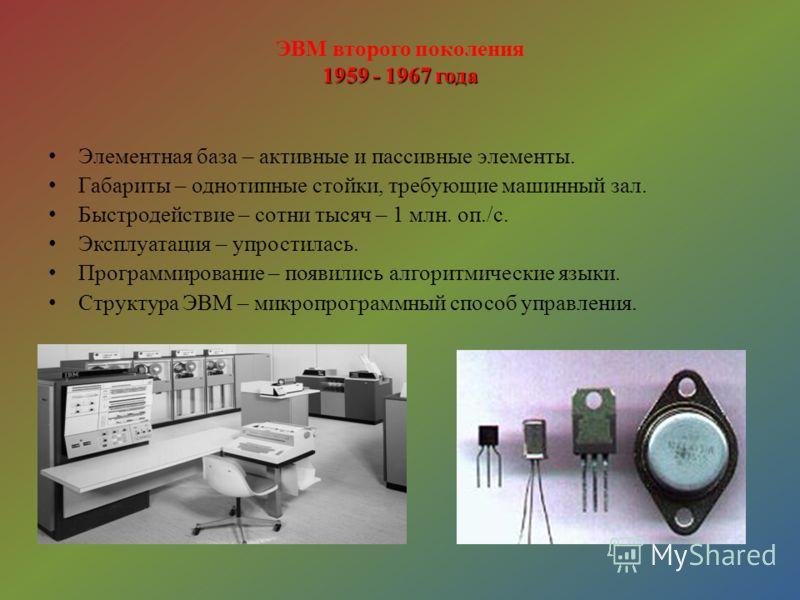 1959 - 1967 года ЭВМ второго поколения 1959 - 1967 года Элементная база – активные и пассивные элементы. Габариты – однотипные стойки, требующие машинный зал. Быстродействие – сотни тысяч – 1 млн. оп./с. Эксплуатация – упростилась. Программирование –