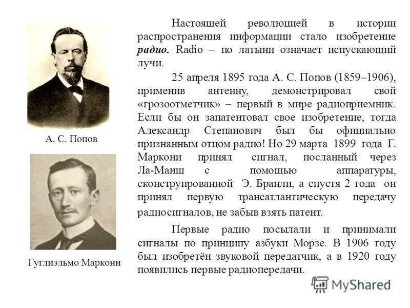 Настоящей революцией в истории распространения информации стало изобретение радио. Radio – по латыни означает испускающий лучи. 25 апреля 1895 года А. С. Попов (1859–1906), применив антенну, демонстрировал свой «грозоотметчик» – первый в мире радиопр