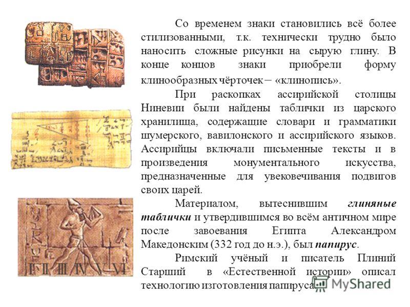 Со временем знаки становились всё более стилизованными, т.к. технически трудно было наносить сложные рисунки на сырую глину. В конце концов знаки приобрели форму клинообразных чёрточек – «клинопись». При раскопках ассирийской столицы Ниневии были най