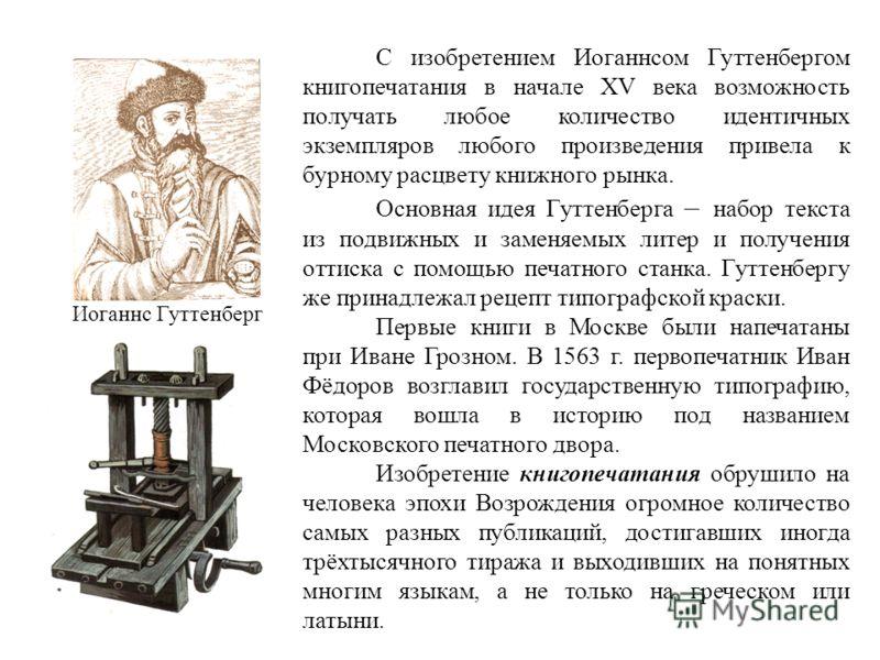 С изобретением Иоганнсом Гуттенбергом книгопечатания в начале XV века возможность получать любое количество идентичных экземпляров любого произведения привела к бурному расцвету книжного рынка. Основная идея Гуттенберга – набор текста из подвижных и