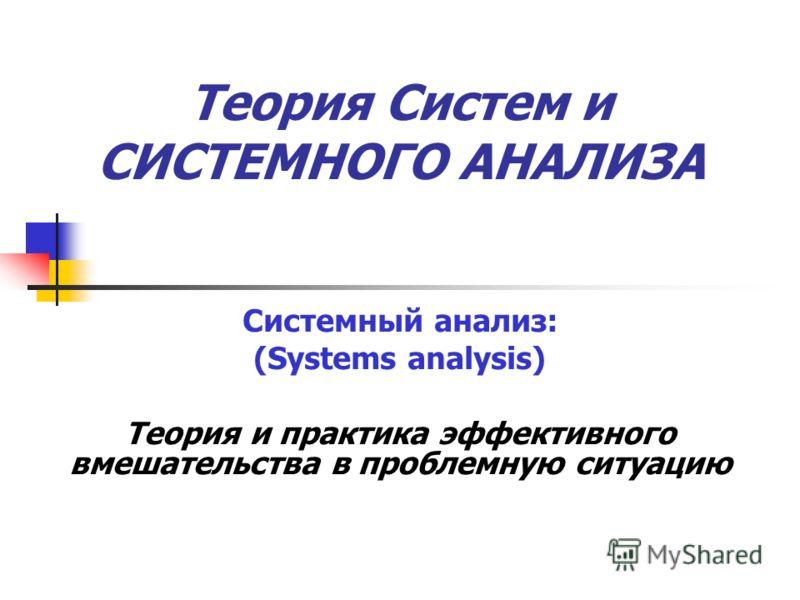 Теория Систем и СИСТЕМНОГО АНАЛИЗА Системный анализ: (Systems analysis) Теория и практика эффективного вмешательства в проблемную ситуацию