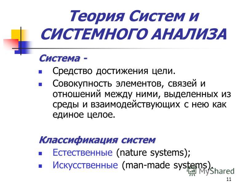 11 Система - Средство достижения цели. Совокупность элементов, связей и отношений между ними, выделенных из среды и взаимодействующих с нею как единое целое. Классификация систем Естественные (nature systems); Искусственные (man-made systems). Теория
