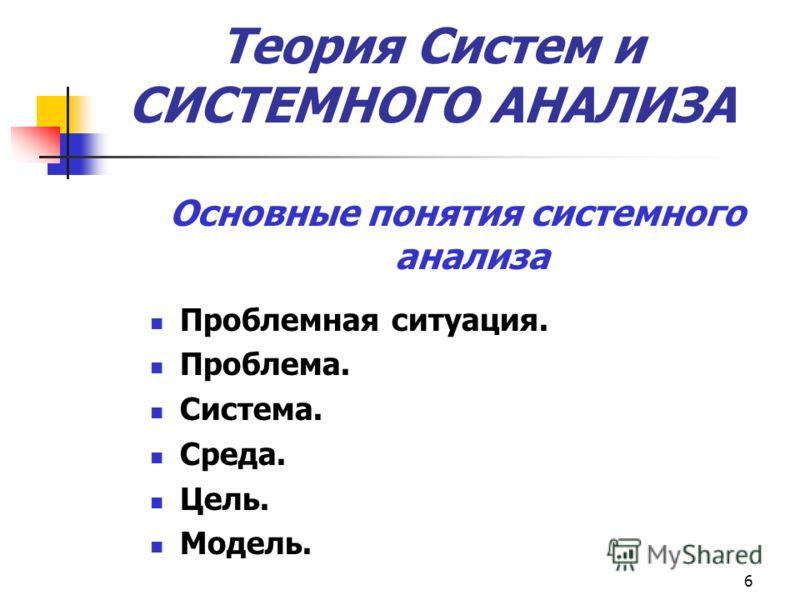 6 Основные понятия системного анализа Проблемная ситуация. Проблема. Система. Среда. Цель. Модель. Теория Систем и СИСТЕМНОГО АНАЛИЗА