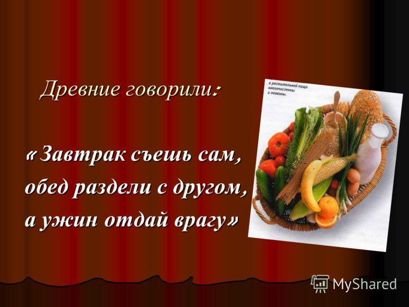 Древние говорили : Древние говорили : « Завтрак съешь сам, обед раздели с другом, а ужин отдай врагу »
