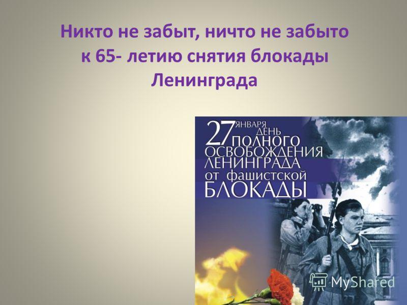 Никто не забыт, ничто не забыто к 65- летию снятия блокады Ленинграда