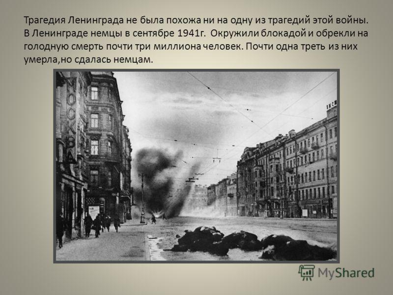 Трагедия Ленинграда не была похожа ни на одну из трагедий этой войны. В Ленинграде немцы в сентябре 1941г. Окружили блокадой и обрекли на голодную смерть почти три миллиона человек. Почти одна треть из них умерла,но сдалась немцам.