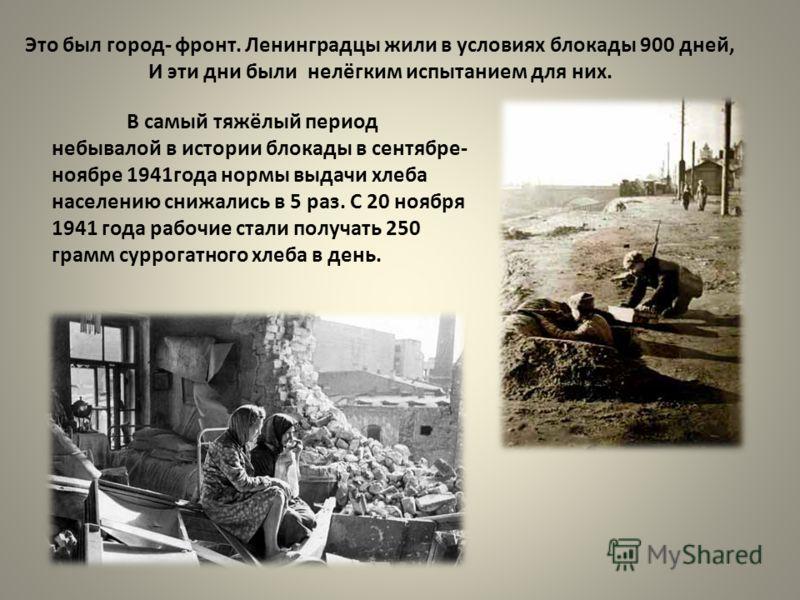 Это был город- фронт. Ленинградцы жили в условиях блокады 900 дней, И эти дни были нелёгким испытанием для них. В самый тяжёлый период небывалой в истории блокады в сентябре- ноябре 1941года нормы выдачи хлеба населению снижались в 5 раз. С 20 ноября