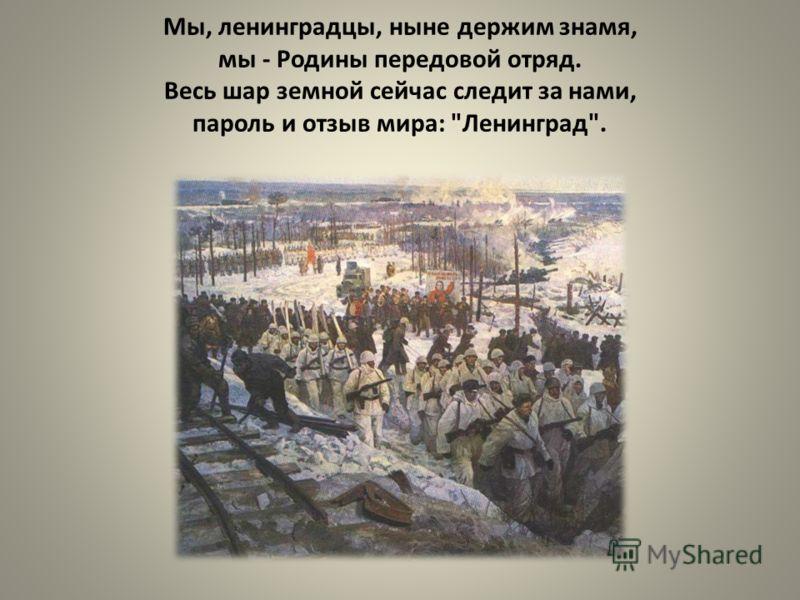 Мы, ленинградцы, ныне держим знамя, мы - Родины передовой отряд. Весь шар земной сейчас следит за нами, пароль и отзыв мира: Ленинград.
