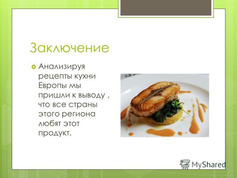 Заключение Анализируя рецепты кухни Европы мы пришли к выводу, что все страны этого региона любят этот продукт.