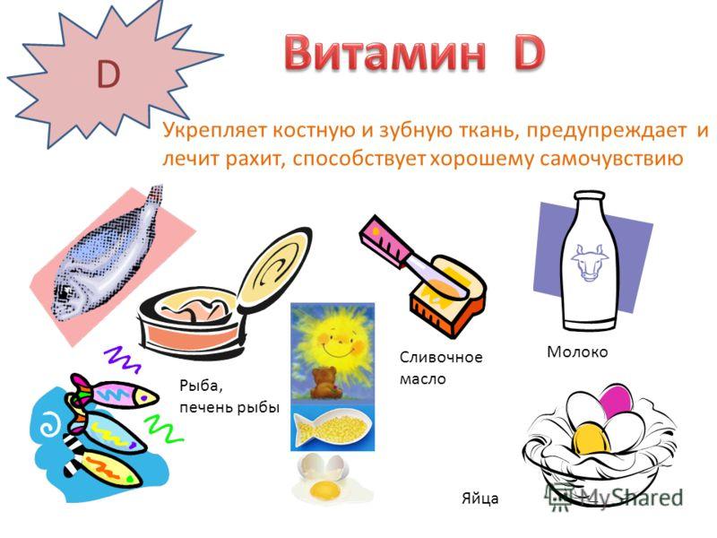 D Укрепляет костную и зубную ткань, предупреждает и лечит рахит, способствует хорошему самочувствию Рыба, печень рыбы Сливочное масло Яйца Молоко
