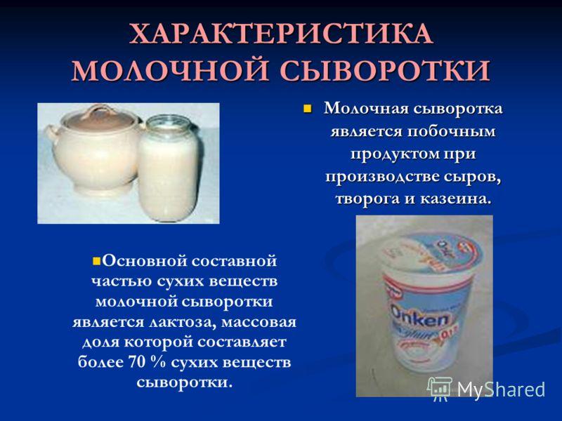 ХАРАКТЕРИСТИКА МОЛОЧНОЙ СЫВОРОТКИ Молочная сыворотка является побочным продуктом при производстве сыров, творога и казеина. Молочная сыворотка является побочным продуктом при производстве сыров, творога и казеина. Основной составной частью сухих веще