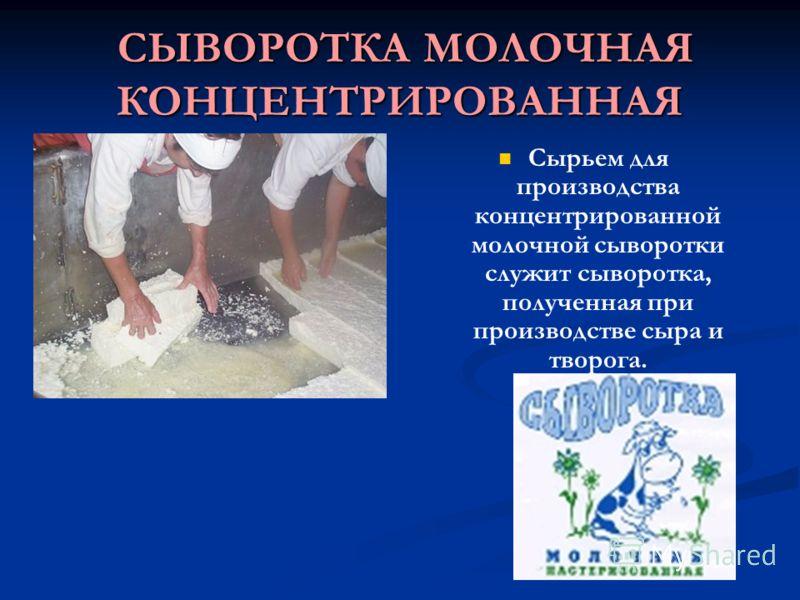 СЫВОРОТКА МОЛОЧНАЯ КОНЦЕНТРИРОВАННАЯ СЫВОРОТКА МОЛОЧНАЯ КОНЦЕНТРИРОВАННАЯ Сырьем для производства концентрированной молочной сыворотки служит сыворотка, полученная при производстве сыра и творога.