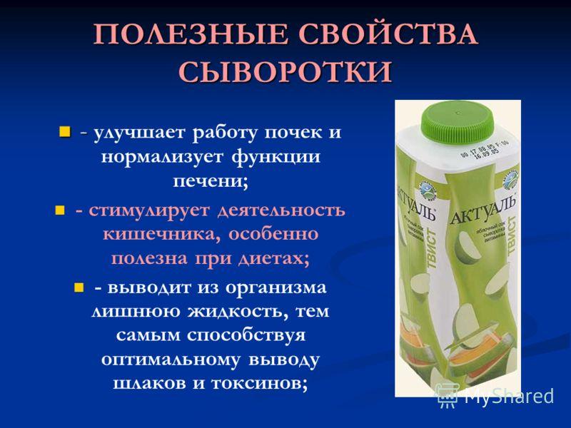 ПОЛЕЗНЫЕ СВОЙСТВА СЫВОРОТКИ - - улучшает работу почек и нормализует функции печени; - стимулирует деятельность кишечника, особенно полезна при диетах; - выводит из организма лишнюю жидкость, тем самым способствуя оптимальному выводу шлаков и токсинов