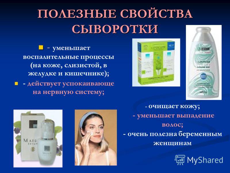 ПОЛЕЗНЫЕ СВОЙСТВА СЫВОРОТКИ - - уменьшает воспалительные процессы (на коже, слизистой, в желудке и кишечнике); - действует успокаивающе на нервную систему; - очищает кожу; - уменьшает выпадение волос; - очень полезна беременным женщинам