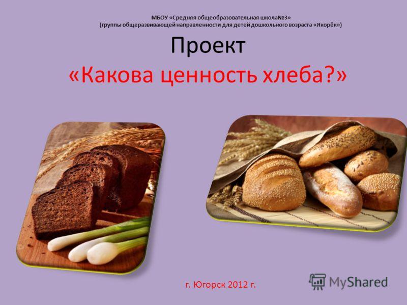 Проект «Какова ценность хлеба?» г. Югорск 2012 г. МБОУ «Средняя общеобразовательная школа3» (группы общеразвивающей направленности для детей дошкольного возраста «Якорёк»)