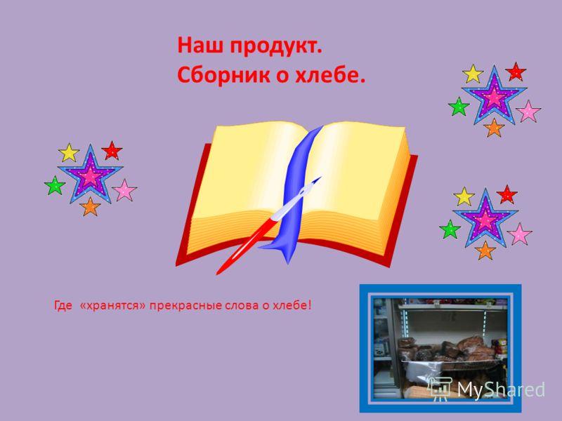 Наш продукт. Сборник о хлебе. Где «хранятся» прекрасные слова о хлебе!