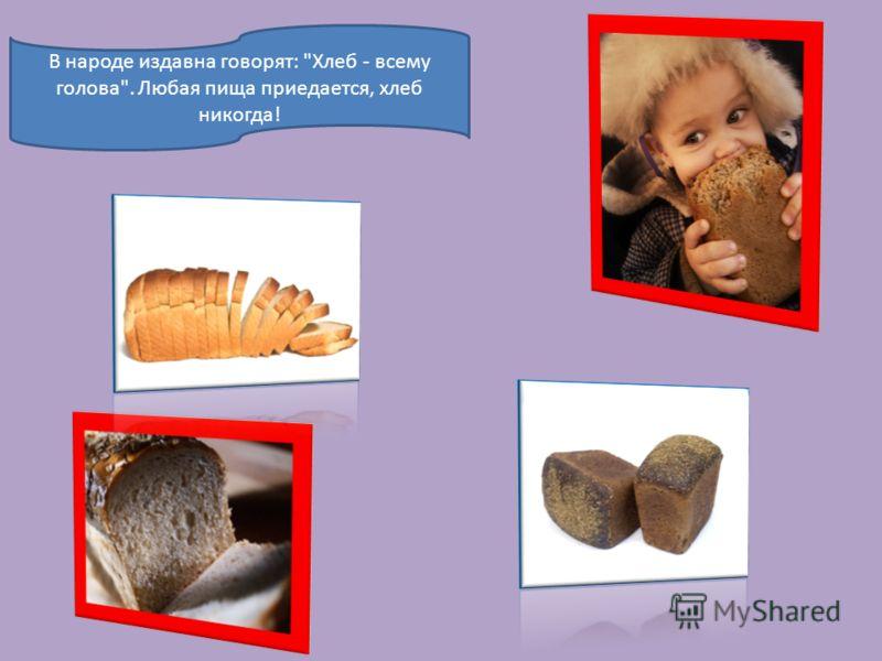 В народе издавна говорят: Хлеб - всему голова. Любая пища приедается, хлеб никогда!