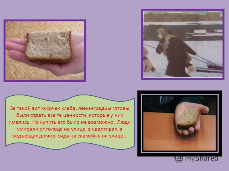 За такой вот кусочек хлеба, ленинградцы готовы были отдать все те ценности, которые у них имелись. Но купить его было не возможно. Люди умирали от голода на улице, в квартирах, в подъездах домов, сидя на скамейке на улице…