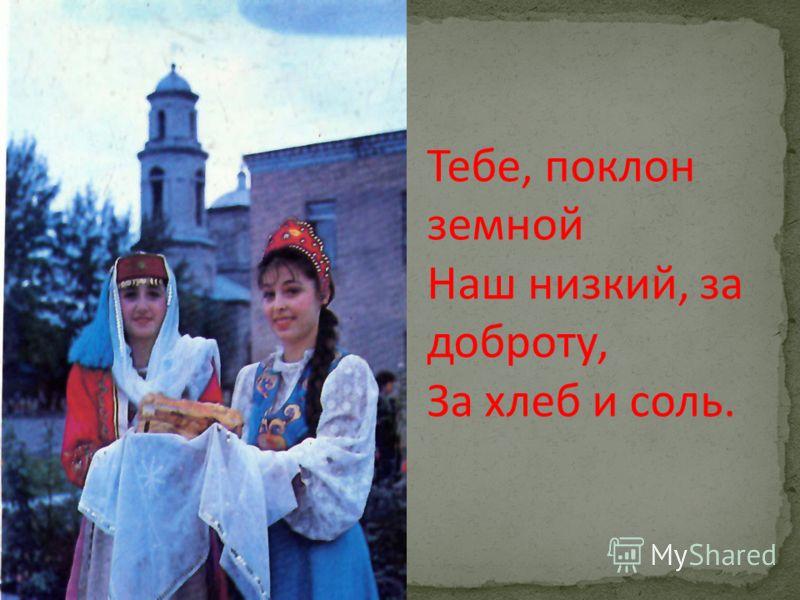 Тебе, поклон земной Наш низкий, за доброту, За хлеб и соль.