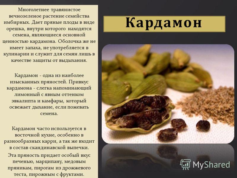 Кардамон Многолетнее травянистое вечнозеленое растение семейства имбирных. Дает пряные плоды в виде орешка, внутри которого находятся семена, являющиеся основной ценностью кардамона. Оболочка же не имеет запаха, не употребляется в кулинарии и служит