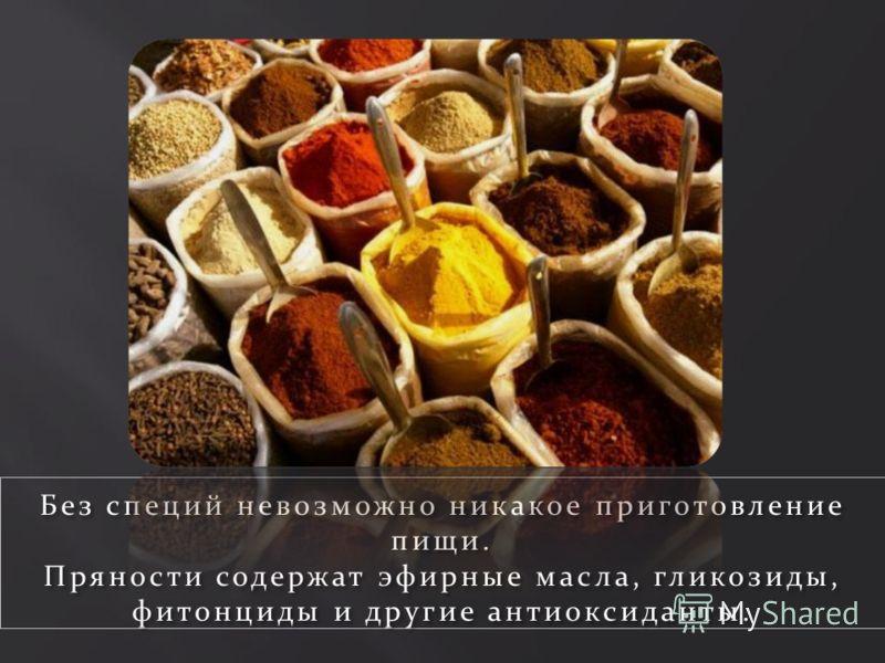 Без специй невозможно никакое приготовление пищи. Пряности содержат эфирные масла, гликозиды, фитонциды и другие антиоксиданты.