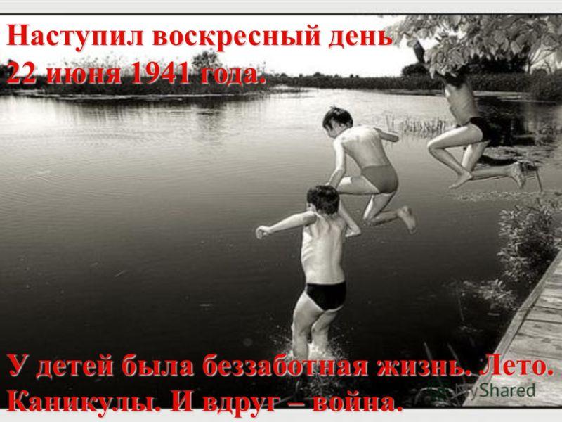 Наступил воскресный день 22 июня 1941 года. У детей была беззаботная жизнь. Лето. Каникулы. И вдруг – война.