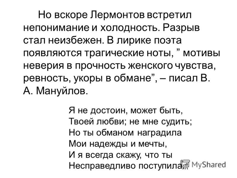 Но вскоре Лермонтов встретил непонимание и холодность. Разрыв стал неизбежен. В лирике поэта появляются трагические ноты, мотивы неверия в прочность женского чувства, ревность, укоры в обмане, – писал В. А. Мануйлов. Я не достоин, может быть, Твоей л