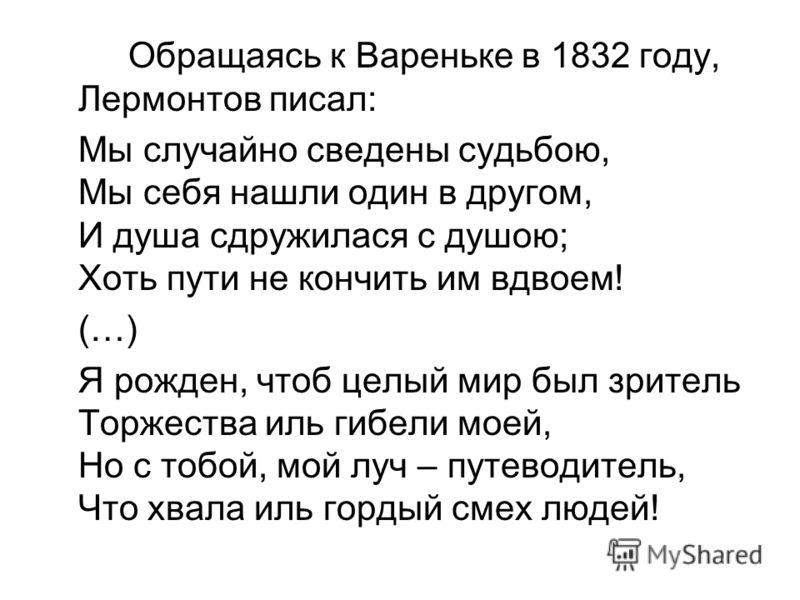 Обращаясь к Вареньке в 1832 году, Лермонтов писал: Мы случайно сведены судьбою, Мы себя нашли один в другом, И душа сдружилася с душою; Хоть пути не кончить им вдвоем! (…) Я рожден, чтоб целый мир был зритель Торжества иль гибели моей, Но с тобой, мо