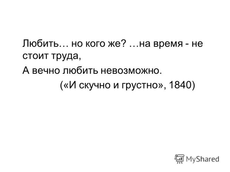 Любить… но кого же? …на время - не стоит труда, А вечно любить невозможно. («И скучно и грустно», 1840)