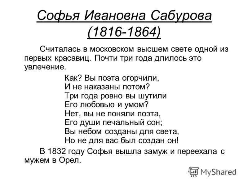Софья Ивановна Сабурова (1816-1864) Считалась в московском высшем свете одной из первых красавиц. Почти три года длилось это увлечение. Как? Вы поэта огорчили, И не наказаны потом? Три года ровно вы шутили Его любовью и умом? Нет, вы не поняли поэта,