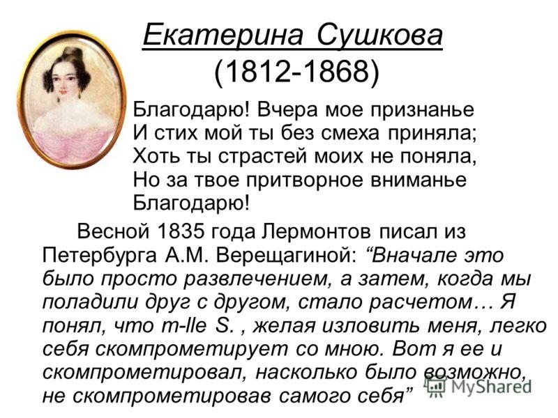 Екатерина Сушкова (1812-1868) Благодарю! Вчера мое признанье И стих мой ты без смеха приняла; Хоть ты страстей моих не поняла, Но за твое притворное вниманье Благодарю! Весной 1835 года Лермонтов писал из Петербурга А.М. Верещагиной: Вначале это было