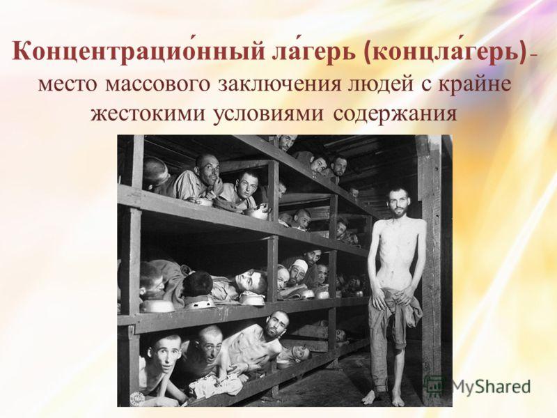 Концентрацио́нный ла́герь (концла́герь) – место массового заключения людей с крайне жестокими условиями содержания