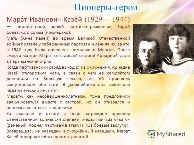 Пионеры-герои Мара́т Ива́нович Казе́й (1929 - 1944) пионер-герой, юный партизан-разведчик, Герой Советского Союза (посмертно). Мать (Анна Казей) во время Великой Отечественной войны прятала у себя раненых партизан и лечила их, за что в 1942 году была