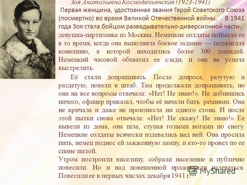 Зоя Анатольевна Космодемьянская (1923-1941) Первая женщина, удостоенная звания Герой Советского Союза (посмертно) во время Великой Отечественной войны. В 1941 года Зоя стала бойцом разведывательно-диверсионной части. девушка-партизанка из Москвы. Нем